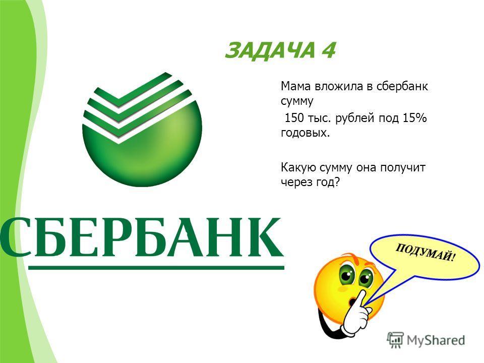ЗАДАЧА 4 Мама вложила в сбербанк сумму 150 тыс. рублей под 15% годовых. Какую сумму она получит через год?