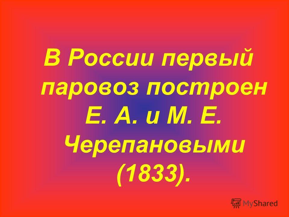 В России первый паровоз построен Е. А. и М. Е. Черепановыми (1833).