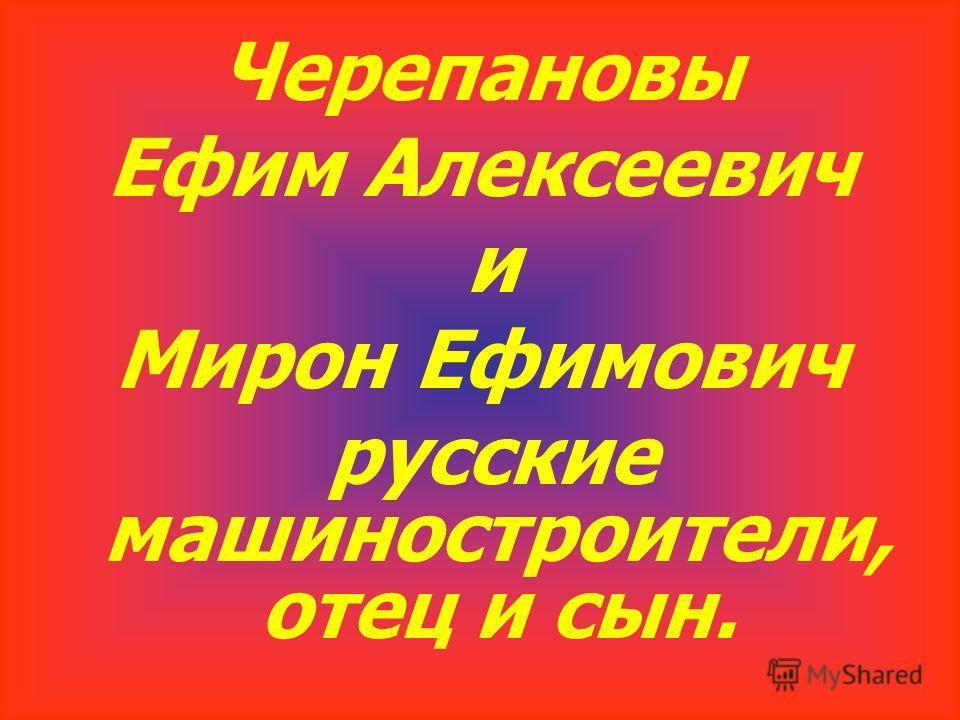 Черепановы Ефим Алексеевич и Мирон Ефимович русские машиностроители, отец и сын.