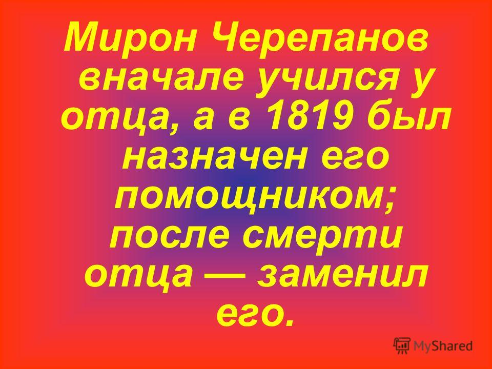 Мирон Черепанов вначале учился у отца, а в 1819 был назначен его помощником; после смерти отца заменил его.