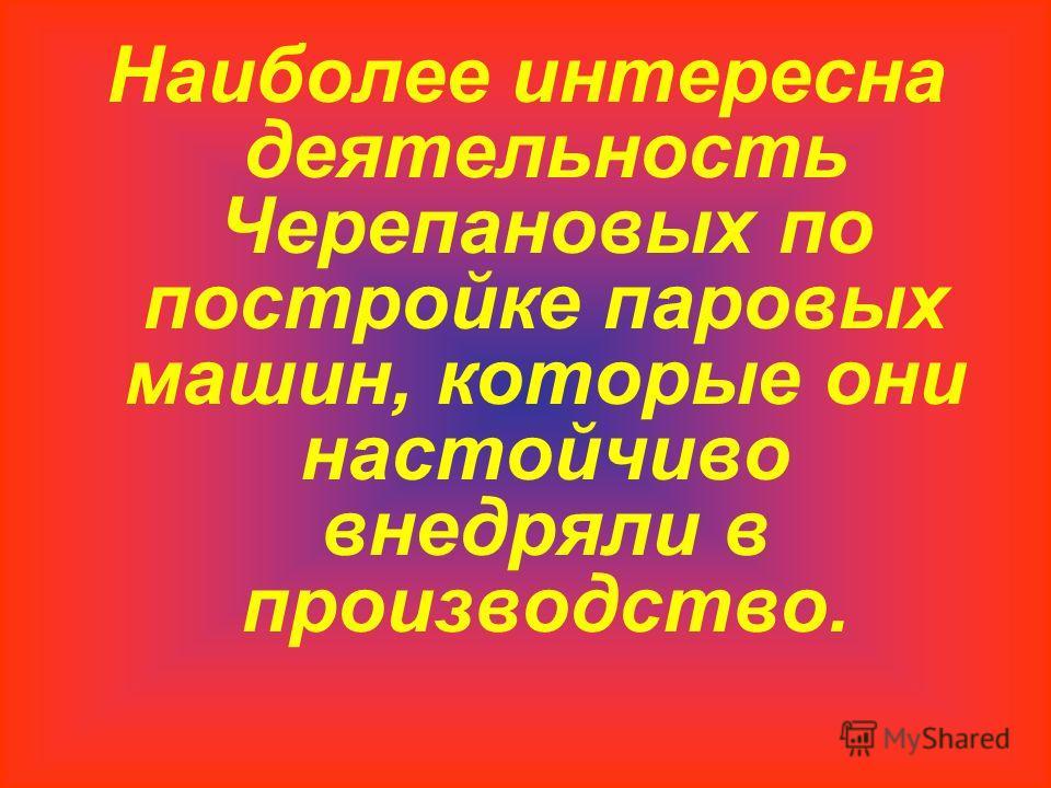 Наиболее интересна деятельность Черепановых по постройке паровых машин, которые они настойчиво внедряли в производство.