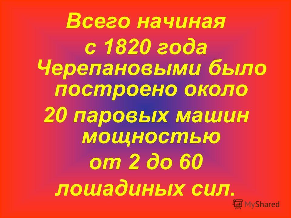 Всего начиная с 1820 года Черепановыми было построено около 20 паровых машин мощностью от 2 до 60 лошадиных сил.