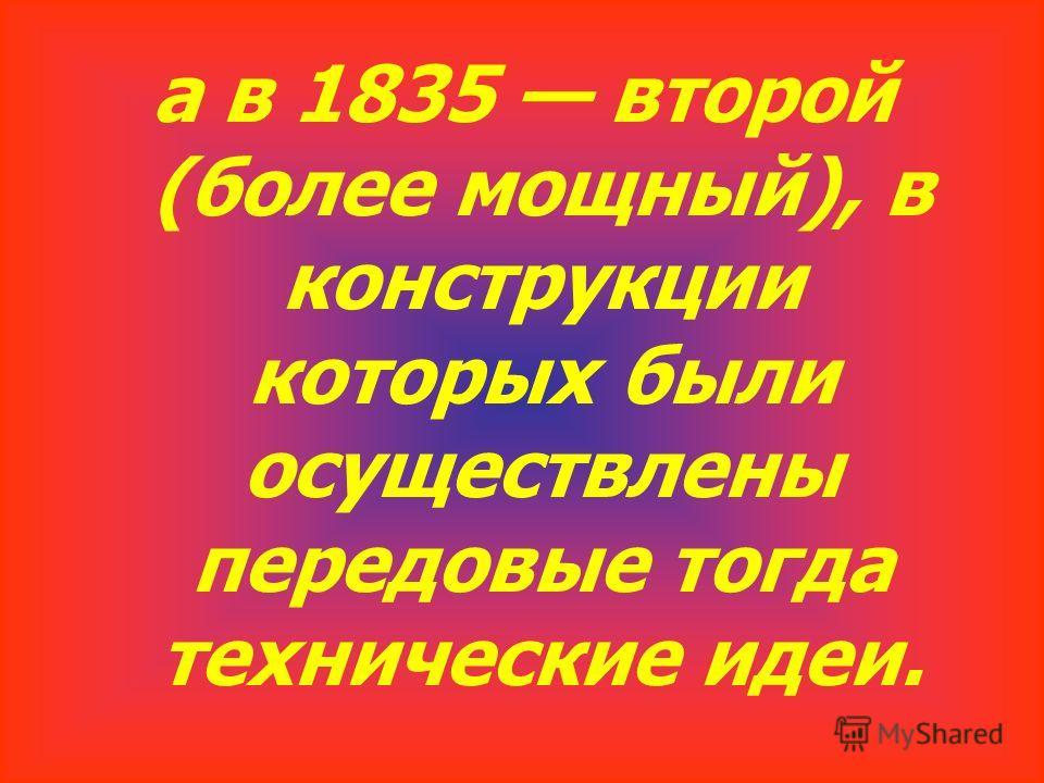 а в 1835 второй (более мощный), в конструкции которых были осуществлены передовые тогда технические идеи.