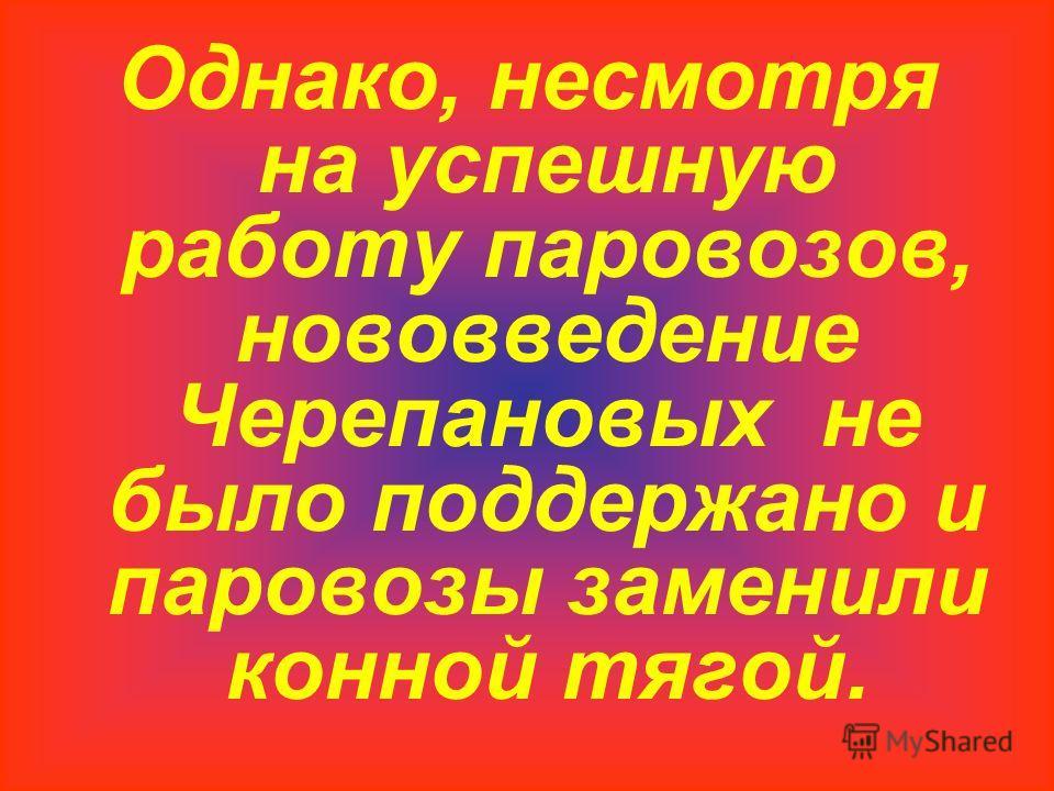 Однако, несмотря на успешную работу паровозов, нововведение Черепановых не было поддержано и паровозы заменили конной тягой.