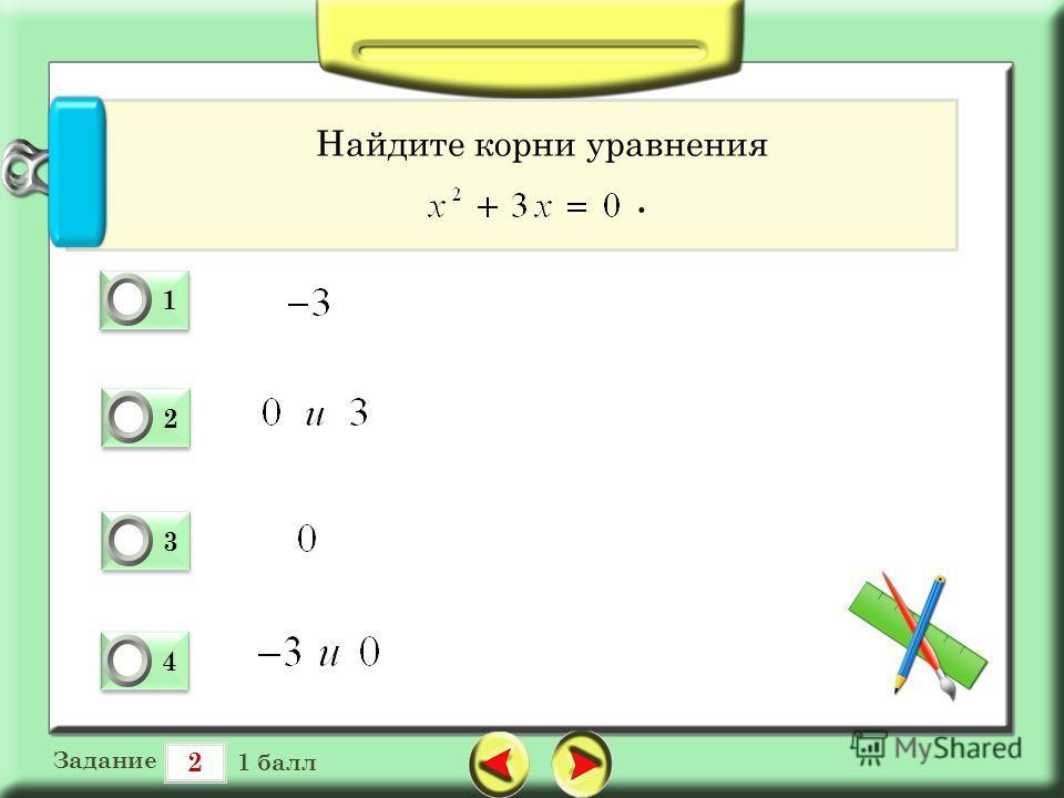 2 Задание 1 балл 1 1 0 2 2 0 3 3 0 4 4 0 Найдите корни уравнения.