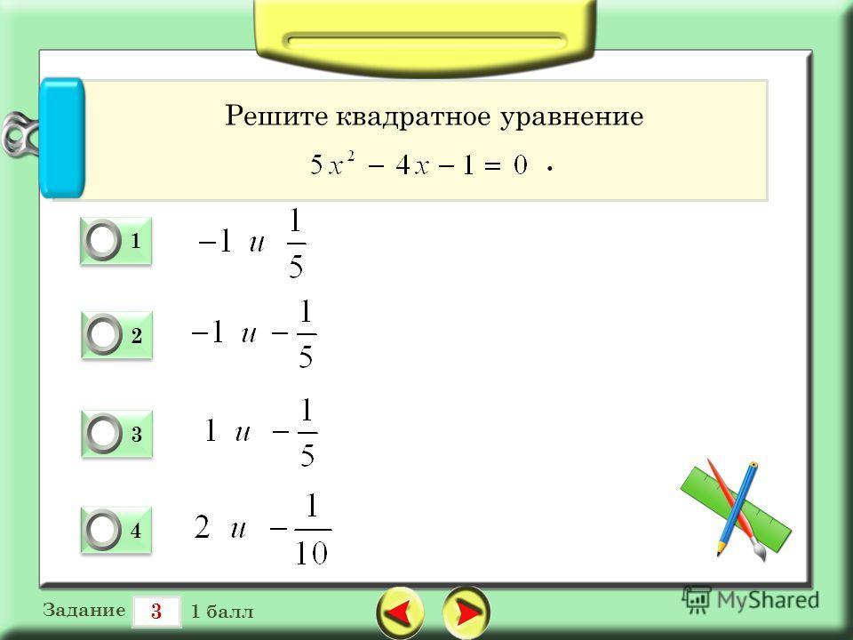 3 Задание 1 балл 1 1 0 2 2 0 3 3 0 4 4 0 Решите квадратное уравнение.