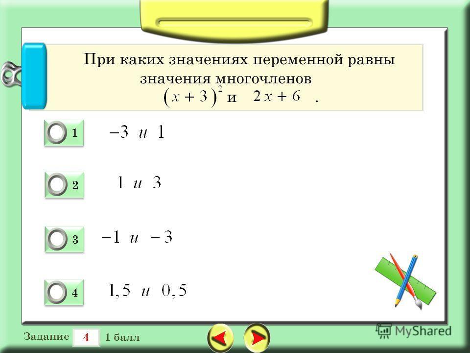4 Задание 1 балл 1 1 0 2 2 0 3 3 0 4 4 0 При каких значениях переменной равны значения многочленов и.