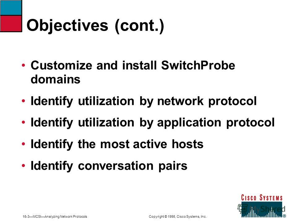 16-3MCSIAnalyzing Network Protocols Copyright © 1998, Cisco Systems, Inc. Customize and install SwitchProbe domains Identify utilization by network protocol Identify utilization by application protocol Identify the most active hosts Identify conversa