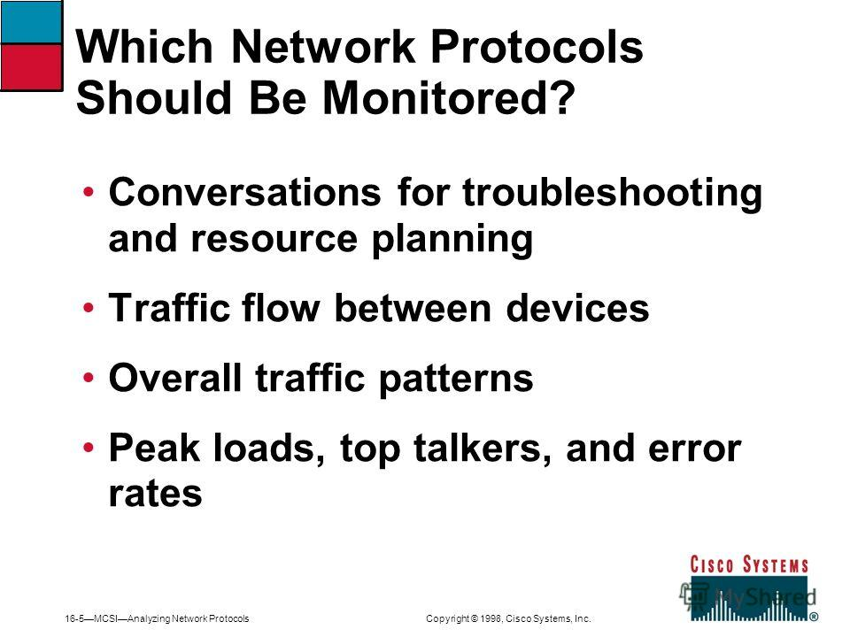 16-5MCSIAnalyzing Network Protocols Copyright © 1998, Cisco Systems, Inc. Conversations for troubleshooting and resource planning Traffic flow between devices Overall traffic patterns Peak loads, top talkers, and error rates Which Network Protocols S