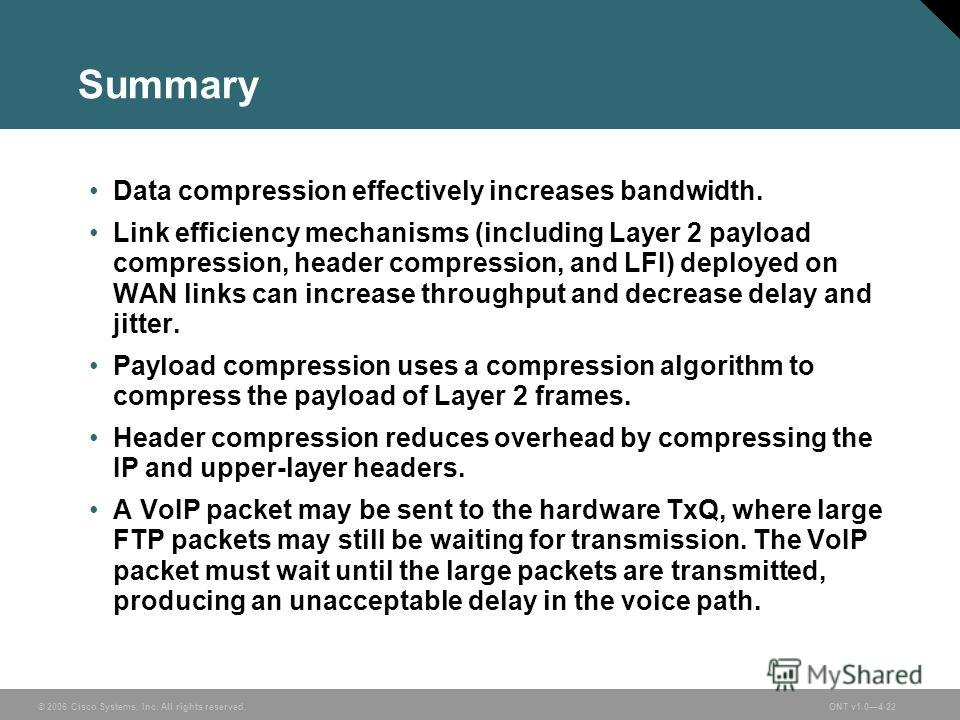 © 2006 Cisco Systems, Inc. All rights reserved.ONT v1.04-22 Summary Data compression effectively increases bandwidth. Link efficiency mechanisms (including Layer 2 payload compression, header compression, and LFI) deployed on WAN links can increase t
