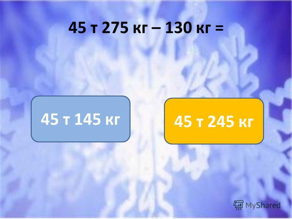 45 т 275 кг – 130 кг = 45 т 145 кг 45 т 245 кг