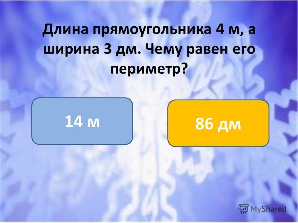 Длина прямоугольника 4 м, а ширина 3 дм. Чему равен его периметр? 14 м 86 дм