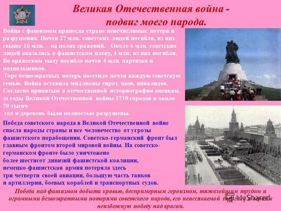 Великая Отечественная война - подвиг моего народа. Война с фашизмом принесла стране неисчислимые потери и разрушения. Почти 27 млн. советских людей погибли, из них свыше 10 млн. – на полях сражений. Около 6 млн. советских людей оказались в фашистском