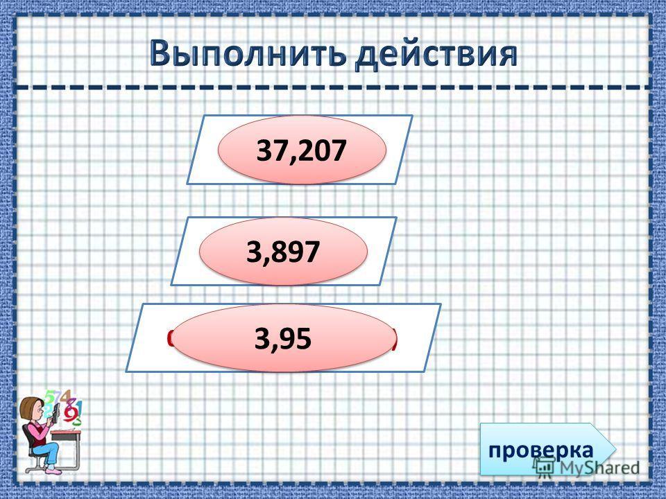 31,93 + 5, 277 4,46 – 0,563 0,83 + 7,5- (3,3+ 1,08) 37,207 3,897 3,95