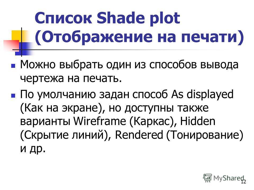 Список Shade plot (Отображение на печати) Можно выбрать один из способов вывода чертежа на печать. По умолчанию задан способ As displayed (Как на экране), но доступны также варианты Wireframe (Каркас), Hidden (Скрытие линий), Rendered (Тонирование) и