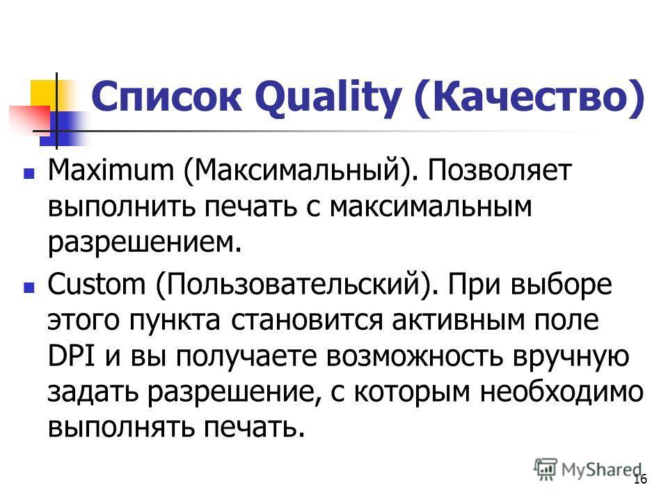 Список Quality (Качество) Maximum (Максимальный). Позволяет выполнить печать с максимальным разрешением. Custom (Пользовательский). При выборе этого пункта становится активным поле DPI и вы получаете возможность вручную задать разрешение, с которым н