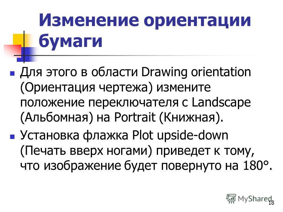 Изменение ориентации бумаги Для этого в области Drawing orientation (Ориентация чертежа) измените положение переключателя с Landscape (Альбомная) на Portrait (Книжная). Установка флажка Plot upside-down (Печать вверх ногами) приведет к тому, что изоб