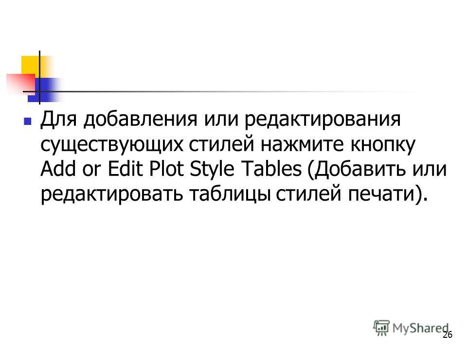 Для добавления или редактирования существующих стилей нажмите кнопку Add or Edit Plot Style Tables (Добавить или редактировать таблицы стилей печати). 26