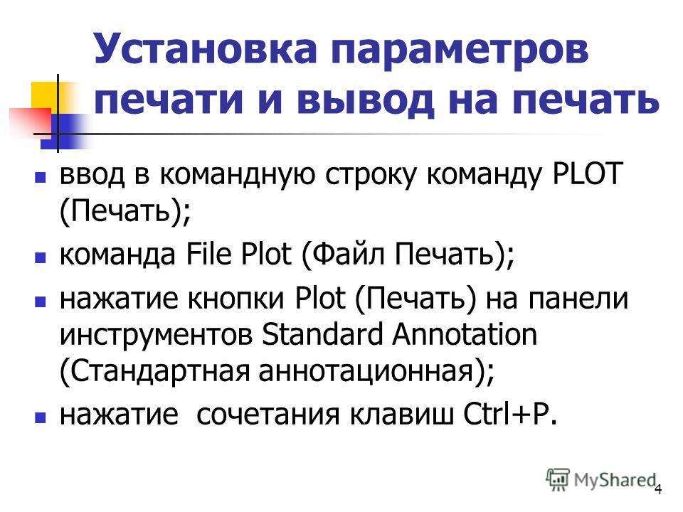 Установка параметров печати и вывод на печать ввод в командную строку команду PLOT (Печать); команда File Plot (Файл Печать); нажатие кнопки Plot (Печать) на панели инструментов Standard Annotation (Стандартная аннотационная); нажатие сочетания клави