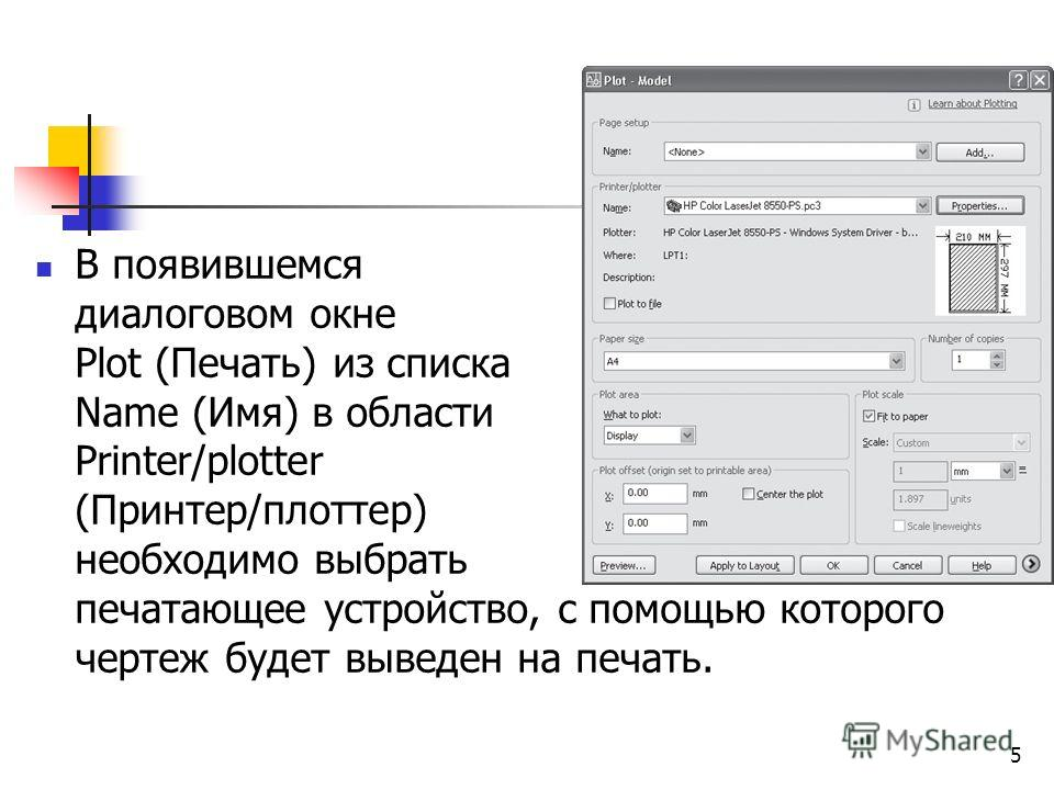 В появившемся диалоговом окне Plot (Печать) из списка Name (Имя) в области Printer/plotter (Принтер/плоттер) необходимо выбрать печатающее устройство, с помощью которого чертеж будет выведен на печать. 5