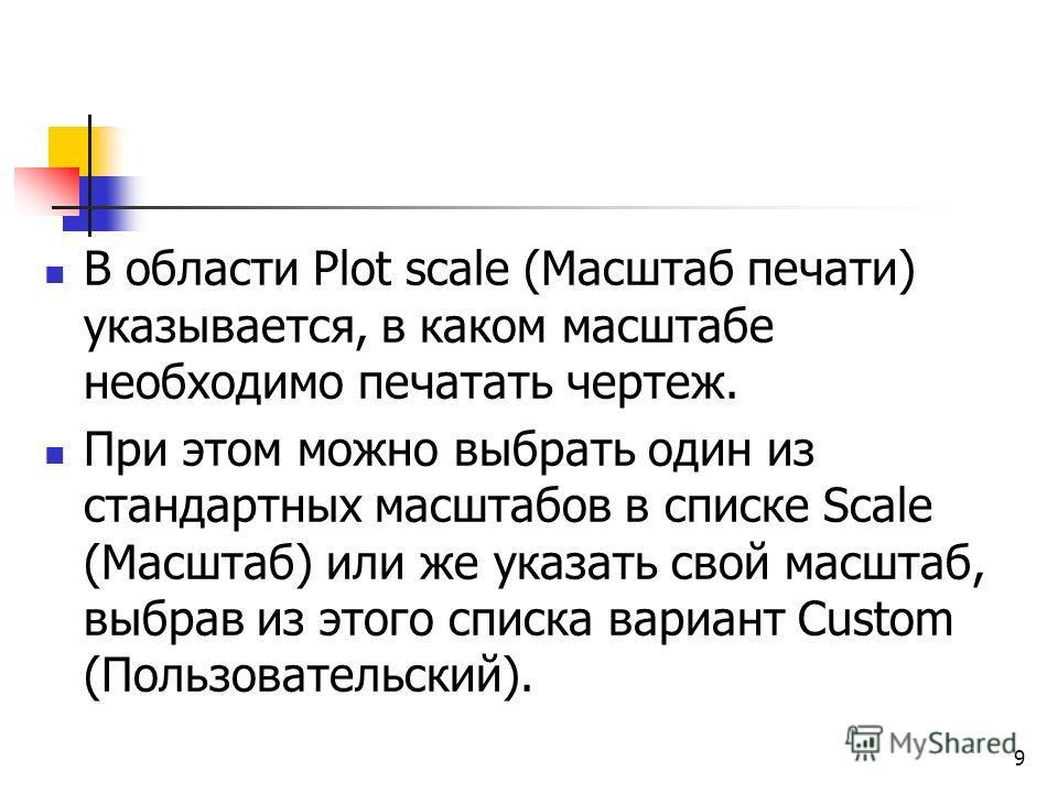 В области Plot scale (Масштаб печати) указывается, в каком масштабе необходимо печатать чертеж. При этом можно выбрать один из стандартных масштабов в списке Scale (Масштаб) или же указать свой масштаб, выбрав из этого списка вариант Custom (Пользова
