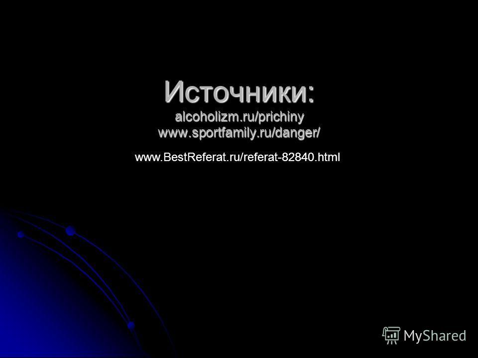 Источники: alcoholizm.ru/prichiny www.sportfamily.ru/danger/ www.BestReferat.ru/referat-82840.html
