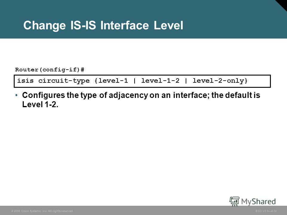© 2006 Cisco Systems, Inc. All rights reserved. BSCI v3.04-12 Change IS-IS Interface Level isis circuit-type {level-1 | level-1-2 | level-2-only} Router(config-if)# Configures the type of adjacency on an interface; the default is Level 1-2.