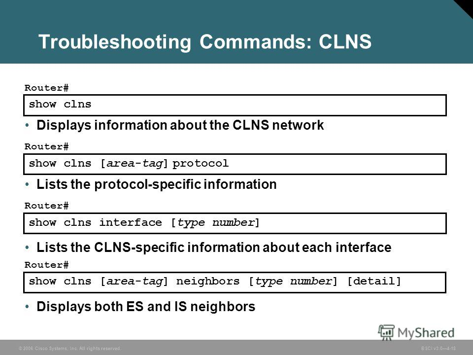 © 2006 Cisco Systems, Inc. All rights reserved. BSCI v3.04-18 show clns Router# Displays information about the CLNS network Troubleshooting Commands: CLNS show clns [area-tag] protocol Router# Lists the protocol-specific information show clns interfa