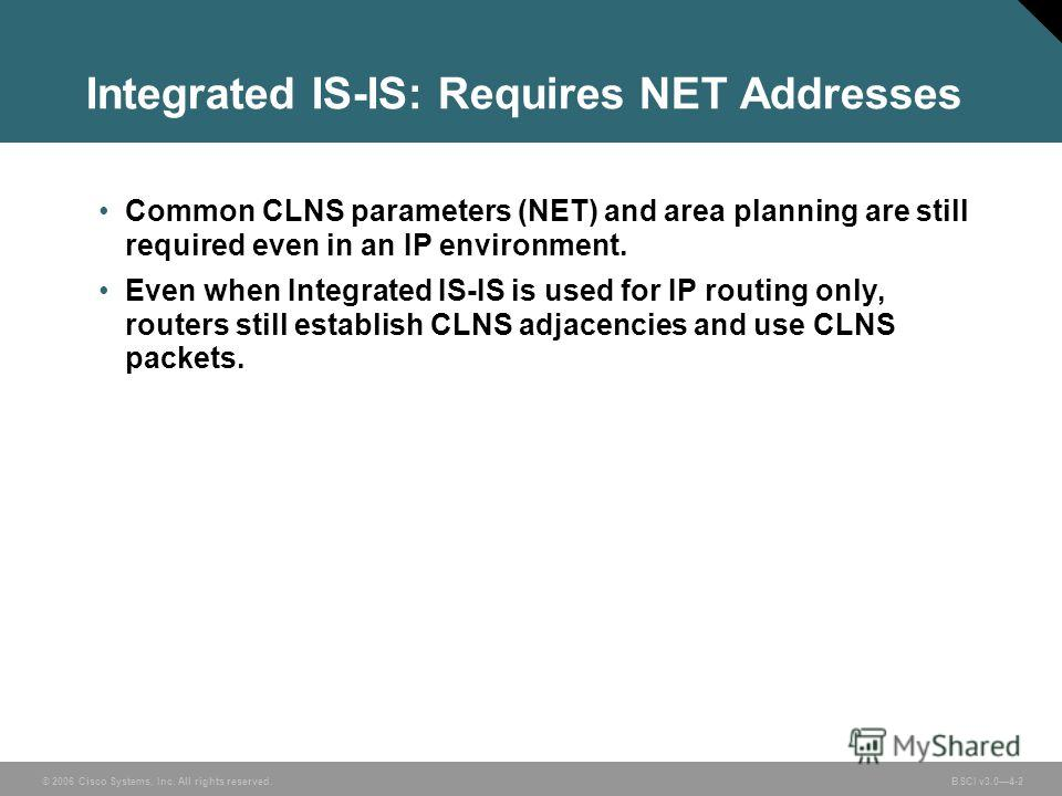 © 2006 Cisco Systems, Inc. All rights reserved. BSCI v3.04-2 Integrated IS-IS: Requires NET Addresses Common CLNS parameters (NET) and area planning are still required even in an IP environment. Even when Integrated IS-IS is used for IP routing only,