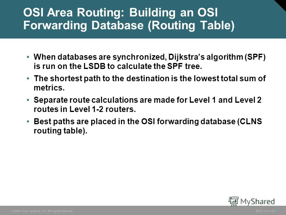 © 2006 Cisco Systems, Inc. All rights reserved. BSCI v3.04-3 OSI Area Routing: Building an OSI Forwarding Database (Routing Table) When databases are synchronized, Dijkstras algorithm (SPF) is run on the LSDB to calculate the SPF tree. The shortest p