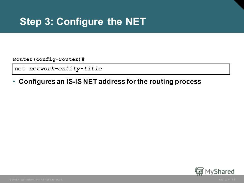© 2006 Cisco Systems, Inc. All rights reserved. BSCI v3.04-8 Step 3: Configure the NET net network-entity-title Router(config-router)# Configures an IS-IS NET address for the routing process
