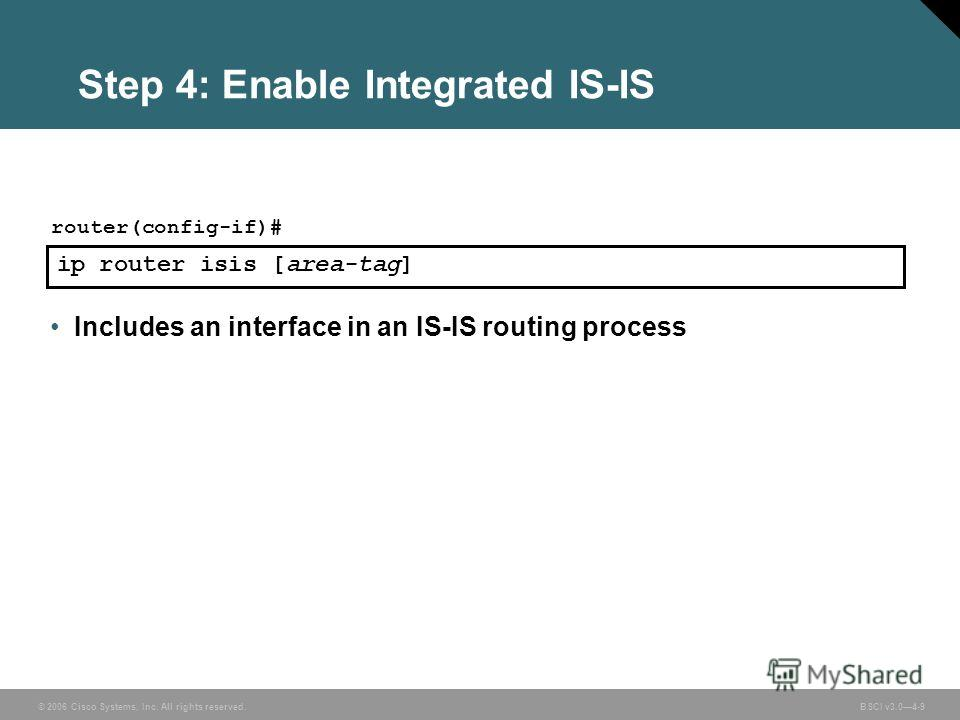 © 2006 Cisco Systems, Inc. All rights reserved. BSCI v3.04-9 Step 4: Enable Integrated IS-IS ip router isis [area-tag] router(config-if)# Includes an interface in an IS-IS routing process