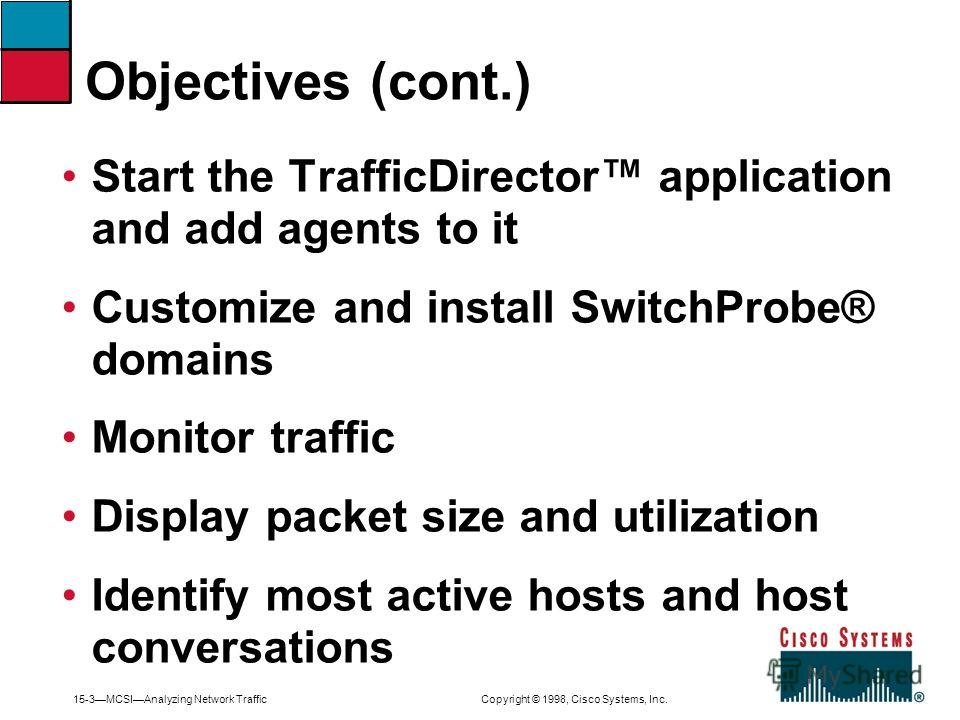 15-3MCSIAnalyzing Network Traffic Copyright © 1998, Cisco Systems, Inc. Start the TrafficDirector application and add agents to it Customize and install SwitchProbe® domains Monitor traffic Display packet size and utilization Identify most active hos