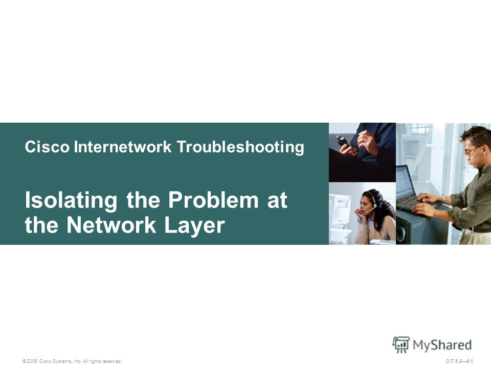 Cisco Internetwork Troubleshooting Isolating the Problem at the Network Layer © 2005 Cisco Systems, Inc. All rights reserved. CIT 5.24-1