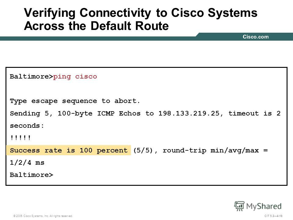 © 2005 Cisco Systems, Inc. All rights reserved. CIT 5.24-19 Baltimore>ping cisco Type escape sequence to abort. Sending 5, 100-byte ICMP Echos to 198.133.219.25, timeout is 2 seconds: !!!!! Success rate is 100 percent (5/5), round-trip min/avg/max =