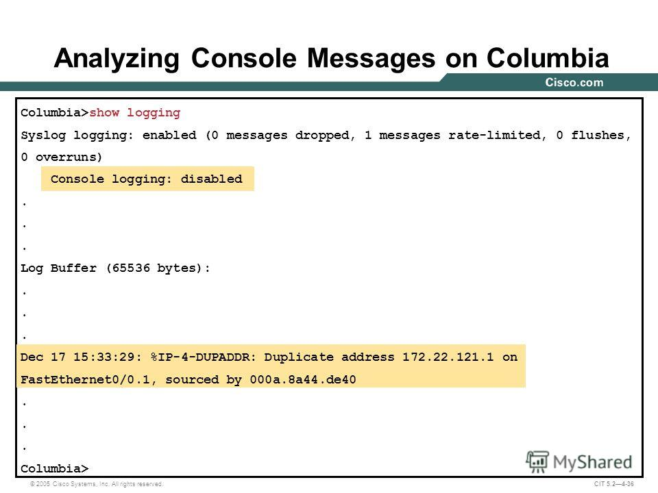 © 2005 Cisco Systems, Inc. All rights reserved. CIT 5.24-36 Columbia>show logging Syslog logging: enabled (0 messages dropped, 1 messages rate-limited, 0 flushes, 0 overruns) Console logging: disabled. Log Buffer (65536 bytes):. Dec 17 15:33:29: %IP-
