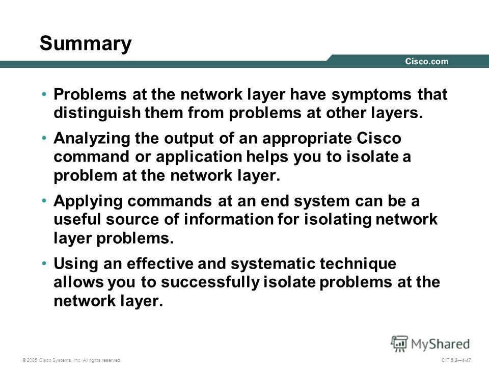 © 2005 Cisco Systems, Inc. All rights reserved. CIT 5.24-47 Summary Problems at the network layer have symptoms that distinguish them from problems at other layers. Analyzing the output of an appropriate Cisco command or application helps you to isol