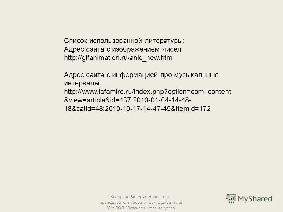 Список использованной литературы: Адрес сайта с изображением чисел http://gifanimation.ru/anic_new.htm Адрес сайта с информацией про музыкальные интервалы http://www.lafamire.ru/index.php?option=com_content &view=article&id=437:2010-04-04-14-48- 18&c