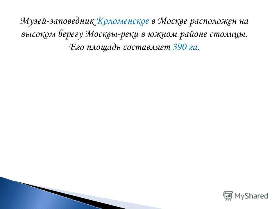 Музей-заповедник Коломенское в Москве расположен на высоком берегу Москвы-реки в южном районе столицы. Его площадь составляет 390 га.
