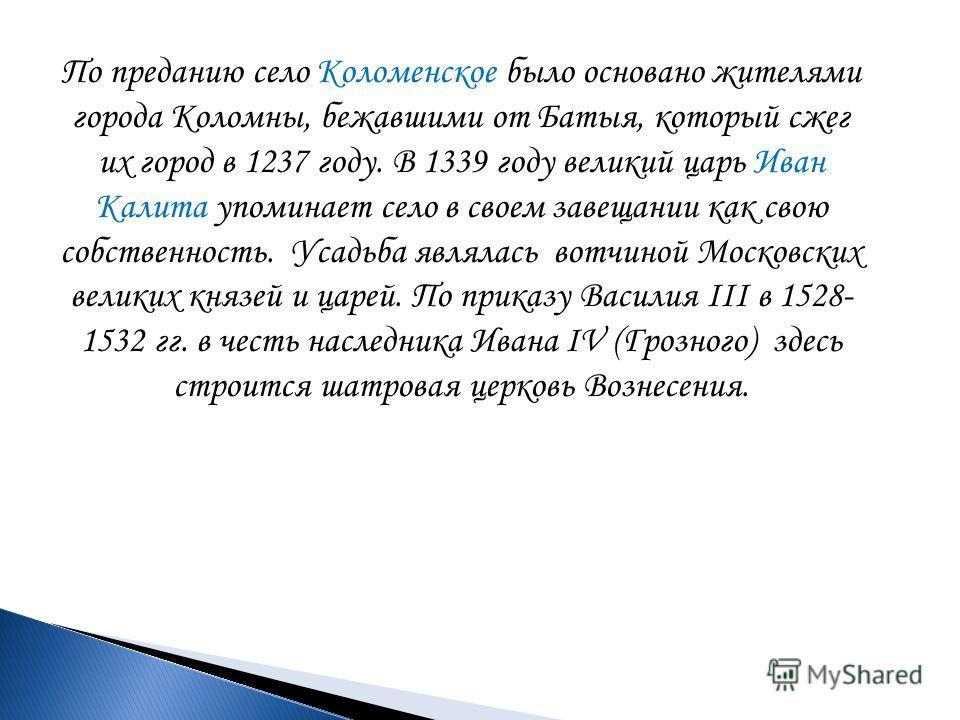 По преданию село Коломенское было основано жителями города Коломны, бежавшими от Батыя, который сжег их город в 1237 году. В 1339 году великий царь Иван Калита упоминает село в своем завещании как свою собственность. Усадьба являлась вотчиной Московс