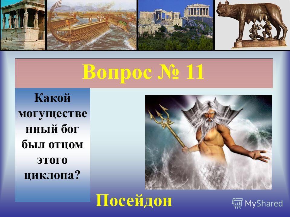 Вопрос 11 Какой могущественный бог был отцом этого циклопа? Посейдон