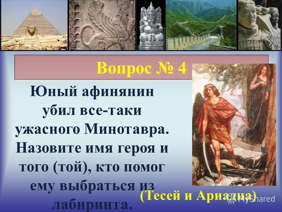 Вопрос 4 Юный афинянин убил все-таки ужасного Минотавра. Назовите имя героя и того (той), кто помог ему выбраться из лабиринта. (Тесей и Ариадна)