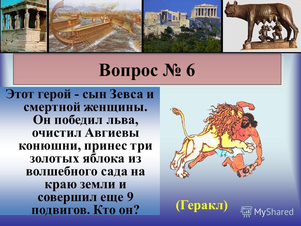 Вопрос 6 Этот герой - сын Зевса и смертной женщины. Он победил льва, очистил Авгиевы конюшни, принес три золотых яблока из волшебного сада на краю земли и совершил еще 9 подвигов. Кто он? (Геракл)