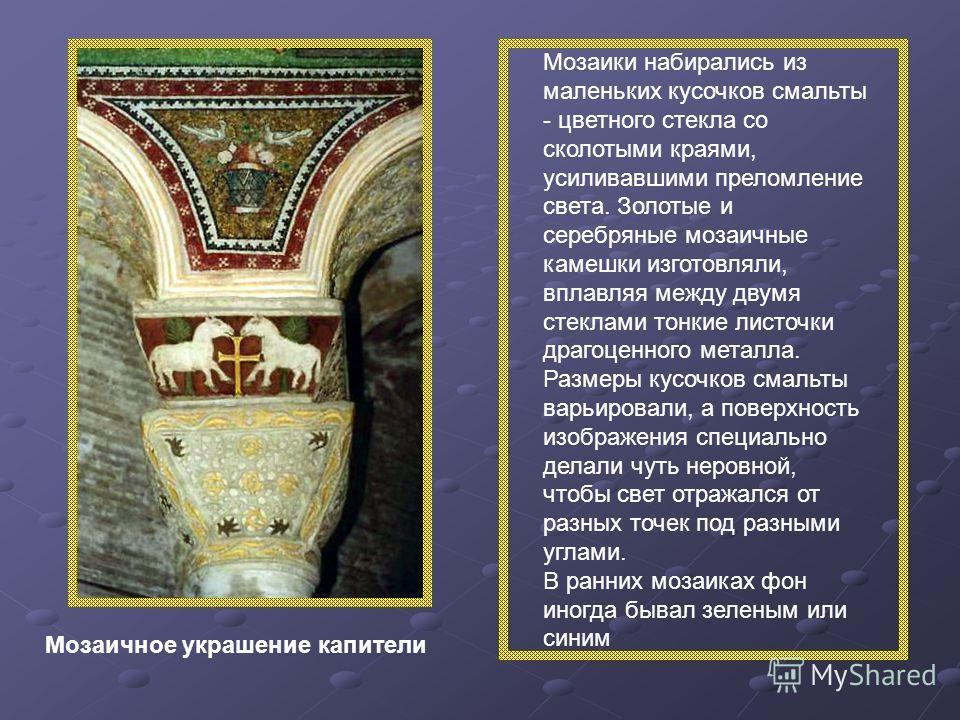 Мозаичное украшение капители Мозаики набирались из маленьких кусочков смальты - цветного стекла со сколотыми краями, усиливавшими преломление света. Золотые и серебряные мозаичные камешки изготовляли, вплавляя между двумя стеклами тонкие листочки дра