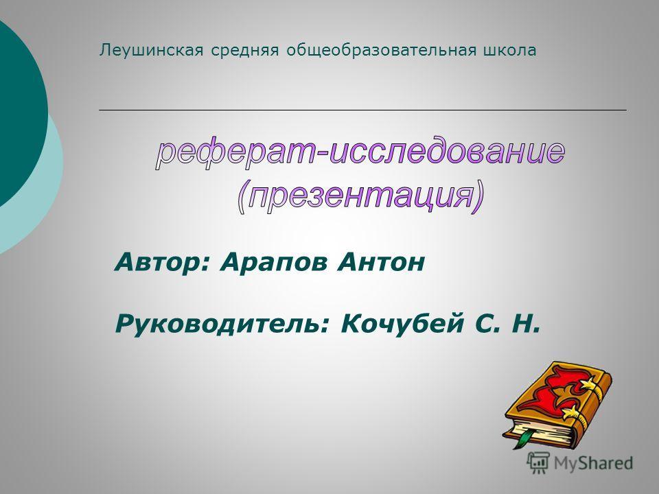 Автор: Арапов Антон Руководитель: Кочубей С. Н. Леушинская средняя общеобразовательная школа