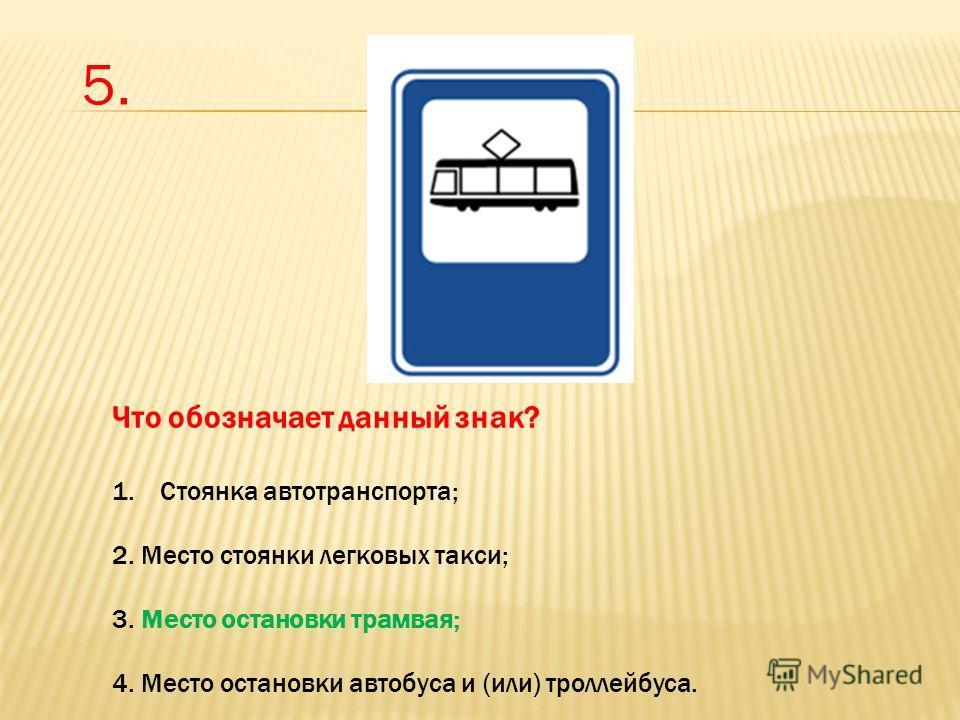 Что обозначает данный знак? 1. Стоянка автотранспорта; 2. Место стоянки легковых такси; 3. Место остановки трамвая; 4. Место остановки автобуса и (или) троллейбуса. 5.