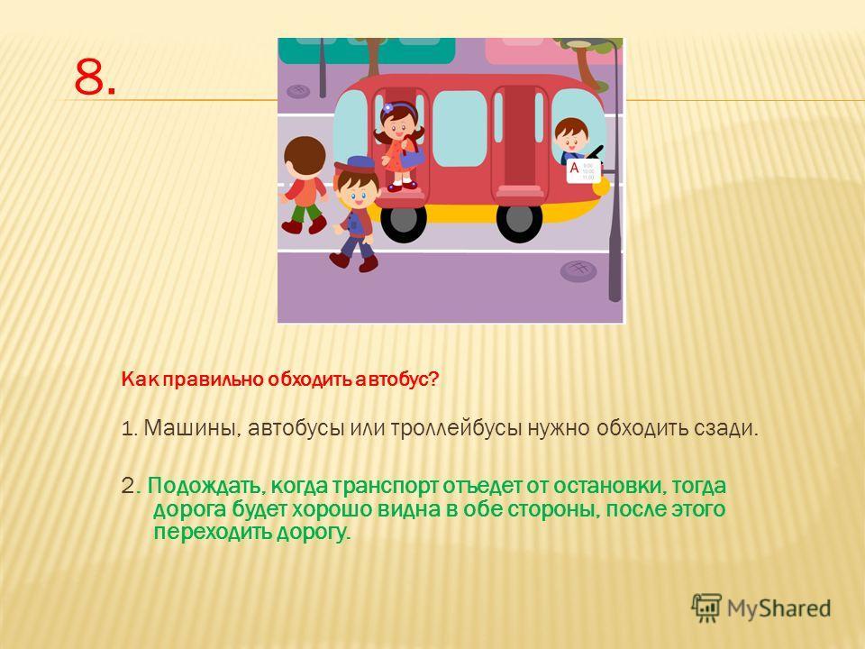 Как правильно обходить автобус? 1. Машины, автобусы или троллейбусы нужно обходить сзади. 2. Подождать, когда транспорт отъедет от остановки, тогда дорога будет хорошо видна в обе стороны, после этого переходить дорогу. 8.