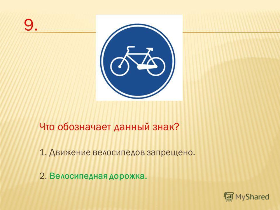 Что обозначает данный знак? 1. Движение велосипедов запрещено. 2. Велосипедная дорожка. 9.