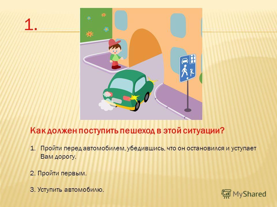Как должен поступить пешеход в этой ситуации? 1. Пройти перед автомобилем, убедившись, что он остановился и уступает Вам дорогу. 2. Пройти первым. 3. Уступить автомобилю. 1.