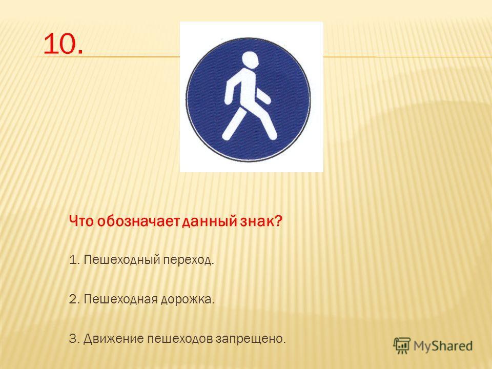 Что обозначает данный знак? 1. Пешеходный переход. 2. Пешеходная дорожка. 3. Движение пешеходов запрещено. 10.